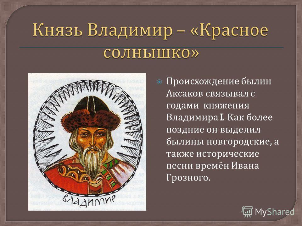 Происхождение былин Аксаков связывал с годами княжения Владимира I. Как более поздние он выделил былины новгородские, а также исторические песни времён Ивана Грозного.