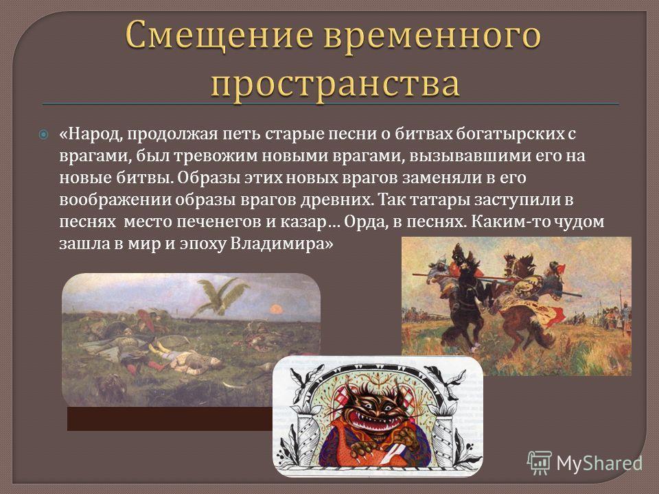 « Народ, продолжая петь старые песни о битвах богатырских с врагами, был тревожим новыми врагами, вызывавшими его на новые битвы. Образы этих новых врагов заменяли в его воображении образы врагов древних. Так татары заступили в песнях место печенегов