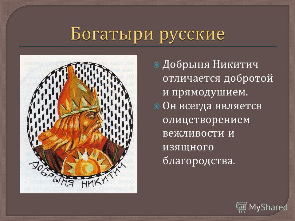 Добрыня Никитич отличается добротой и прямодушием. Он всегда является олицетворением вежливости и изящного благородства.