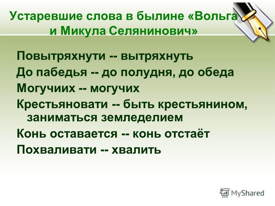Устаревшие слова в былине «Вольга и Микула Селянинович» Повытряхнути -- вытряхнуть До пабедья -- до полудня, до обеда Могучиих -- могучих Крестьяновати -- быть крестьянином, заниматься земледелием Конь оставается -- конь отстаёт Похваливати -- хвалит