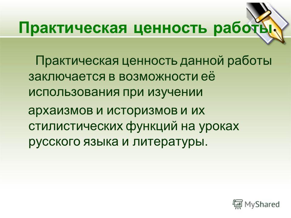 Практическая ценность работы Практическая ценность данной работы заключается в возможности её использования при изучении архаизмов и историзмов и их стилистических функций на уроках русского языка и литературы.