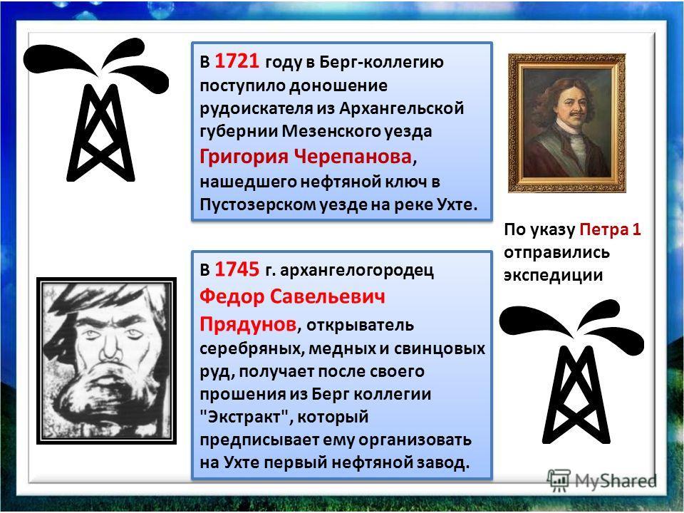 В 1721 году в Берг-коллегию поступило доношение рудоискателя из Архангельской губернии Мезенского уезда Григория Черепанова, нашедшего нефтяной ключ в Пустозерском уезде на реке Ухте. В 1745 г. архангелогородец Федор Савельевич Прядунов, открыватель