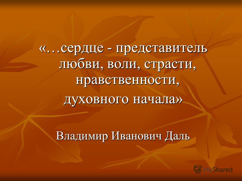 «…сердце - представитель любви, воли, страсти, нравственности, духовного начала» Владимир Иванович Даль
