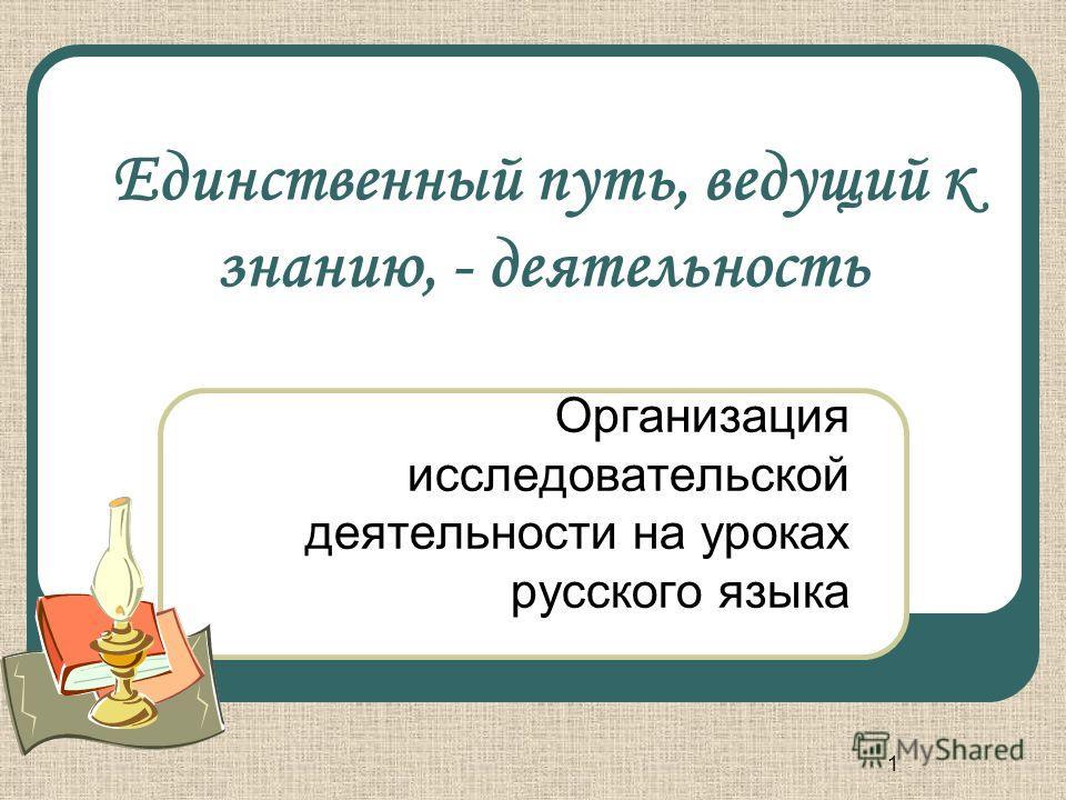 1 Единственный путь, ведущий к знанию, - деятельность Организация исследовательской деятельности на уроках русского языка