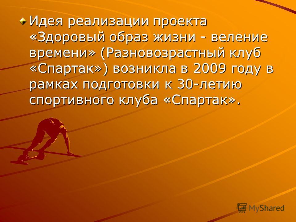 Идея реализации проекта «Здоровый образ жизни - веление времени» (Разновозрастный клуб «Спартак») возникла в 2009 году в рамках подготовки к 30-летию спортивного клуба «Спартак».