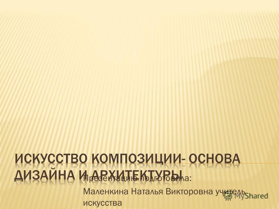 Презентацию подготовила: Маленкина Наталья Викторовна учитель искусства