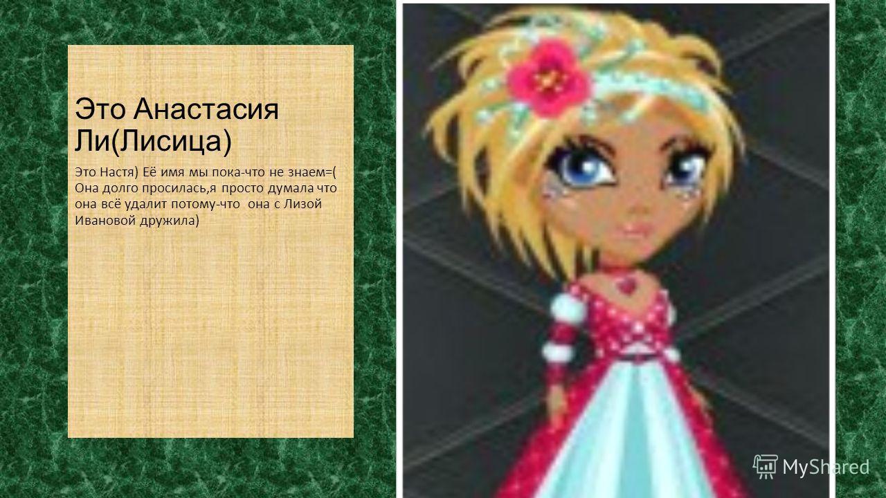 Это Анастасия Ли(Лисица) Это Настя) Её имя мы пока-что не знаем=( Она долго просилась,я просто думала что она всё удалит потому-что она с Лизой Ивановой дружила)