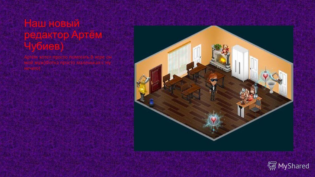 Наш новый редактор Артём Чубиев) Артём хотел просто помогать.В игре он мой муж)Фотка просто маленькая:с Ну нечего)