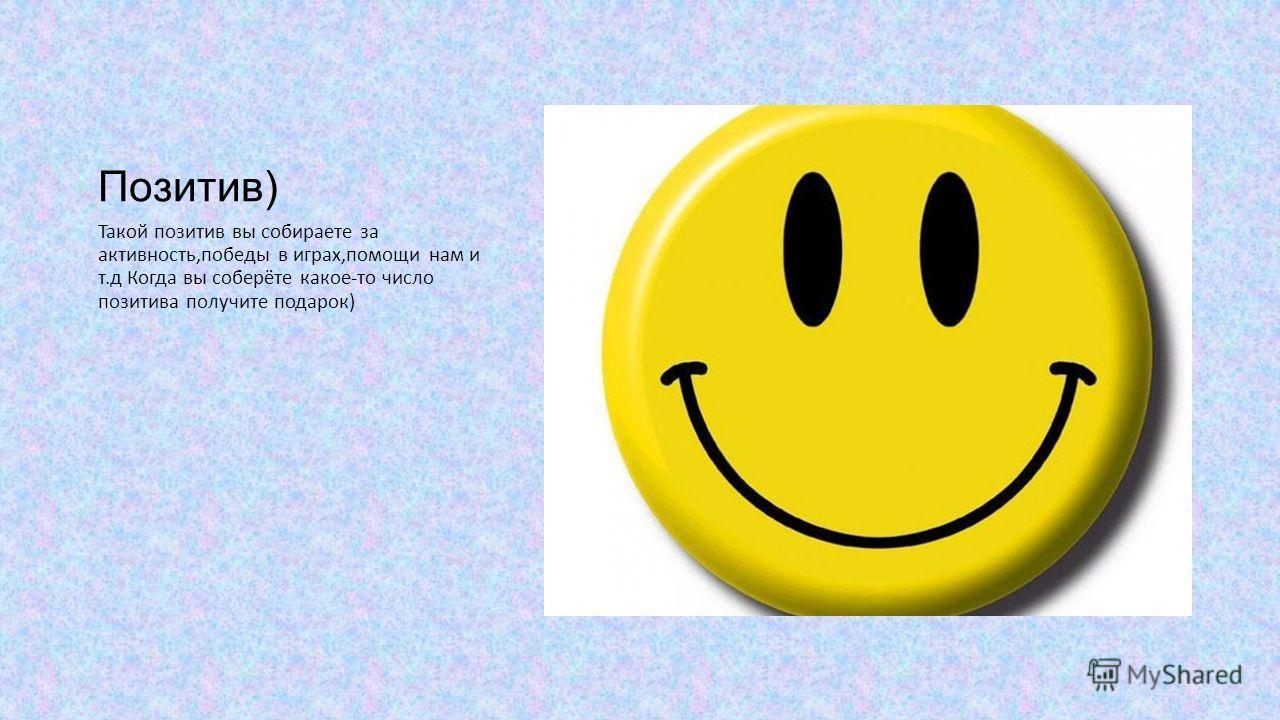 Позитив) Такой позитив вы собираете за активность,победы в играх,помощи нам и т.д Когда вы соберёте какое-то число позитива получите подарок)