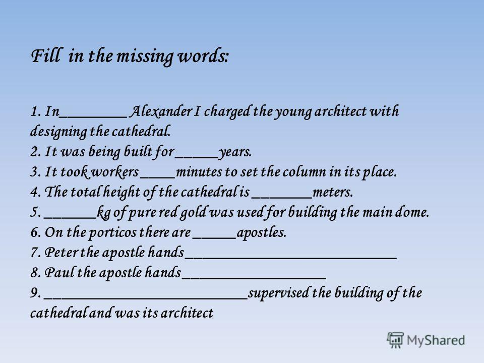 Fill in the missing words: 1. In________ Alexander I charged the young architect with designing the cathedral. 2. It was being built for _____years. 3. It took workers ____minutes to set the column in its place. 4. The total height of the cathedral i