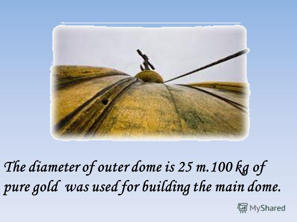 The diameter of outer dome is 25 m.100 kg of pure gold was used for building the main dome.