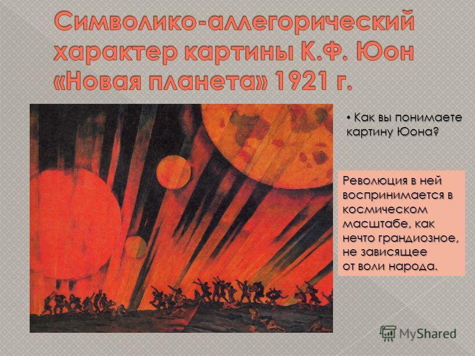 Как вы понимаете Как вы понимаете картину Юона? Революция в ней воспринимается в космическом масштабе, как нечто грандиозное, не зависящее от воли народа.