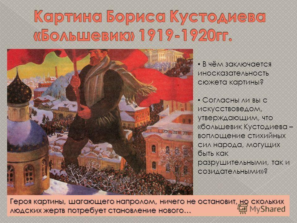 В чём заключается иносказательность сюжета картины? Согласны ли вы с искусствоведом, утверждающим, что «большевик Кустодиева – воплощение стихийных сил народа, могущих быть как разрушительными, так и созидательными»? Героя картины, шагающего напролом