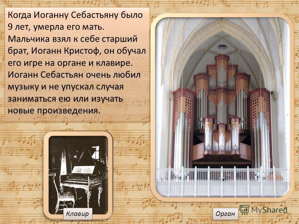 Когда Иоганну Себастьяну было 9 лет, умерла его мать. Мальчика взял к себе старший брат, Иоганн Кристоф, он обучал его игре на органе и клавире. Иоганн Себастьян очень любил музыку и не упускал случая заниматься ею или изучать новые произведения. Орг
