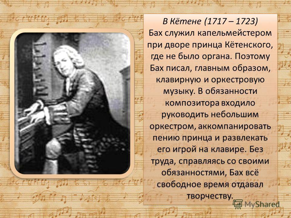 В Кётене (1717 – 1723) Бах служил капельмейстером при дворе принца Кётенского, где не было органа. Поэтому Бах писал, главным образом, клавирную и оркестровую музыку. В обязанности композитора входило руководить небольшим оркестром, аккомпанировать п