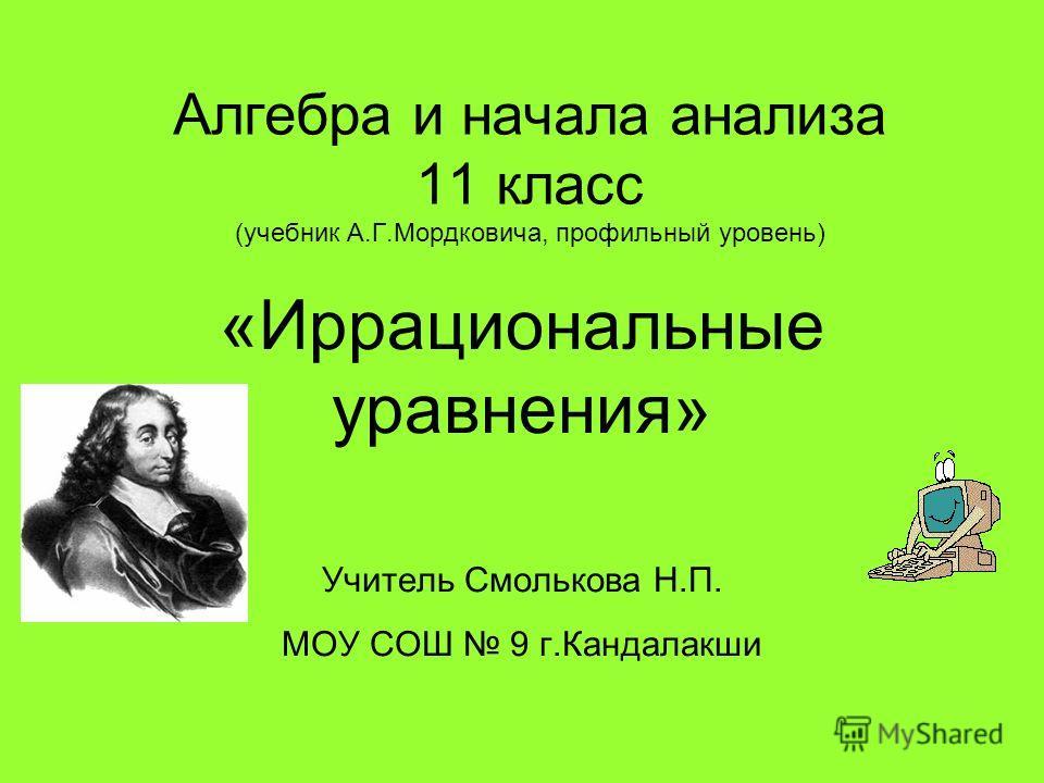 Алгебра и начала анализа 11 класс (учебник А.Г.Мордковича, профильный уровень) «Иррациональные уравнения» Учитель Смолькова Н.П. МОУ СОШ 9 г.Кандалакши