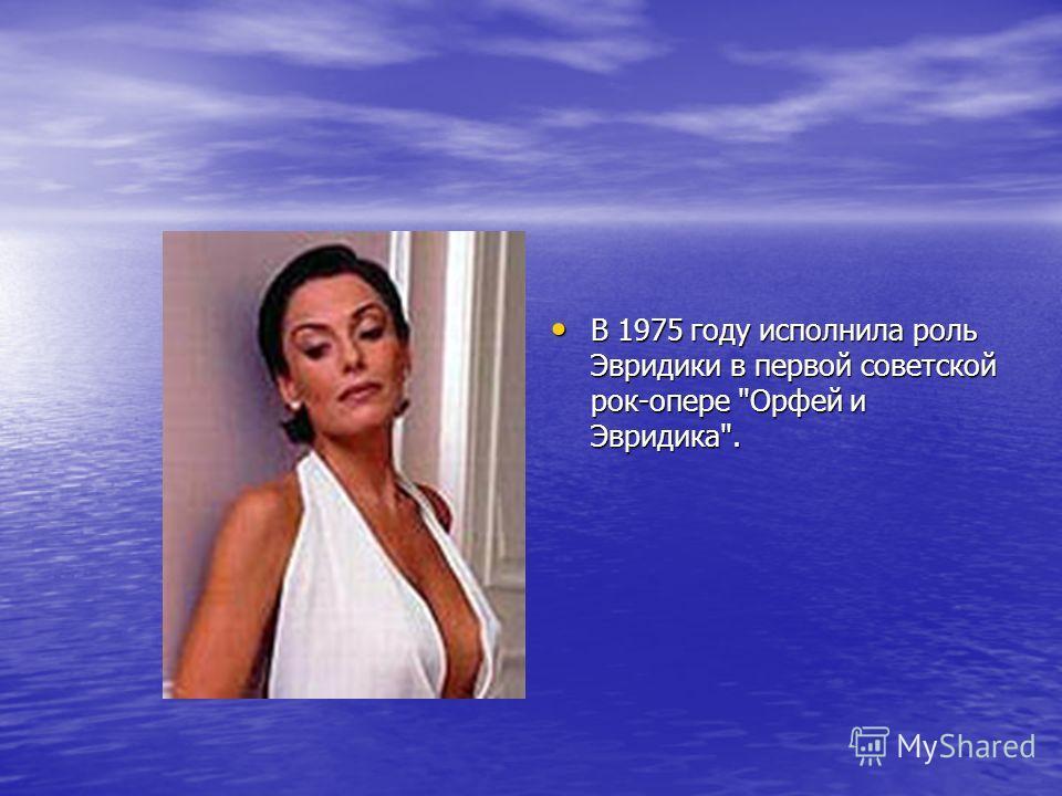 В 1975 году исполнила роль Эвридики в первой советской рок-опере Орфей и Эвридика. В 1975 году исполнила роль Эвридики в первой советской рок-опере Орфей и Эвридика.