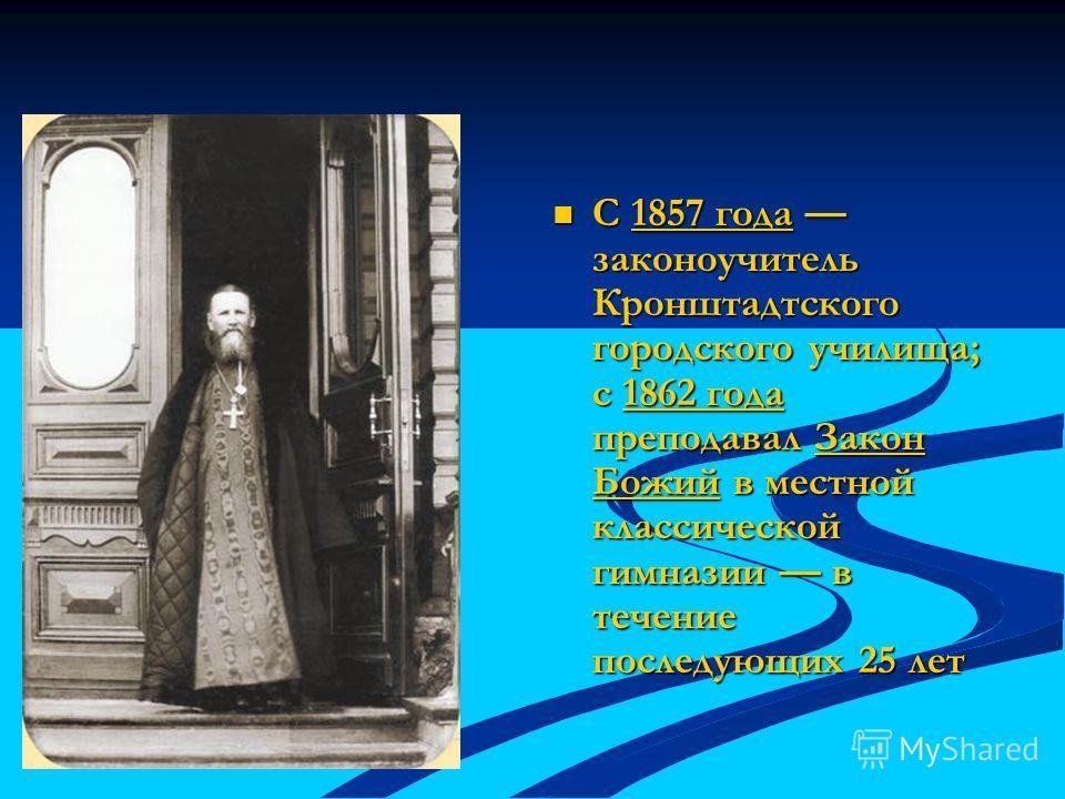 С 1857 года законоучитель Кронштадтского городского училища; с 1862 года преподавал Закон Божий в местной классической гимназии в течение последующих 25 лет1857 года1862 годаЗакон Божий