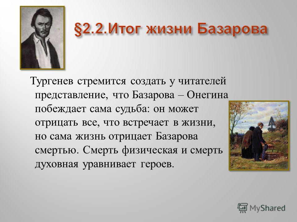 Тургенев стремится создать у читателей представление, что Базарова – Онегина побеждает сама судьба : он может отрицать все, что встречает в жизни, но сама жизнь отрицает Базарова смертью. Смерть физическая и смерть духовная уравнивает героев.