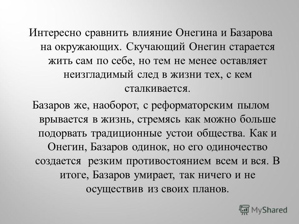 Интересно сравнить влияние Онегина и Базарова на окружающих. Скучающий Онегин старается жить сам по себе, но тем не менее оставляет неизгладимый след в жизни тех, с кем сталкивается. Базаров же, наоборот, с реформаторским пылом врывается в жизнь, стр