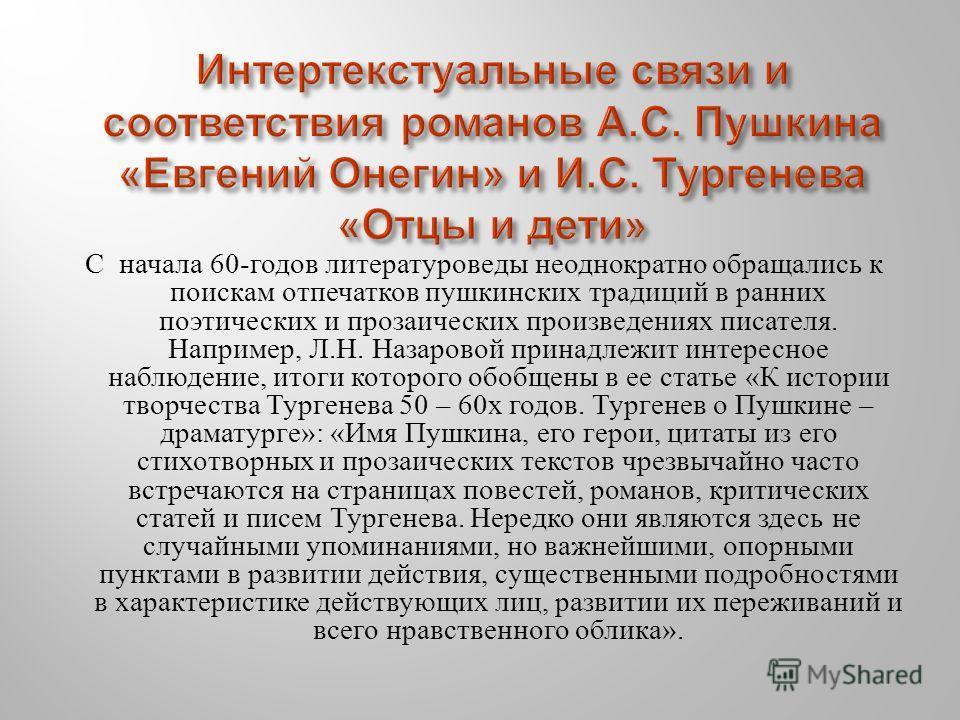 С начала 60- годов литературоведы неоднократно обращались к поискам отпечатков пушкинских традиций в ранних поэтических и прозаических произведениях писателя. Например, Л. Н. Назаровой принадлежит интересное наблюдение, итоги которого обобщены в ее с