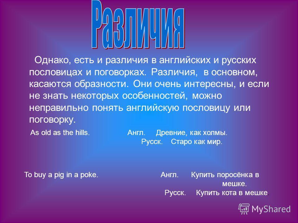 Однако, есть и различия в английских и русских пословицах и поговорках. Различия, в основном, касаются образности. Они очень интересны, и если не знать некоторых особенностей, можно неправильно понять английскую пословицу или поговорку. As old as the