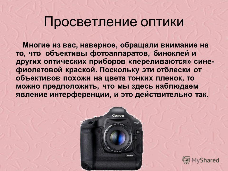 Просветление оптики Многие из вас, наверное, обращали внимание на то, что объективы фотоаппаратов, биноклей и других оптических приборов «переливаются» сине- фиолетовой краской. Поскольку эти отблески от объективов похожи на цвета тонких пленок, то м