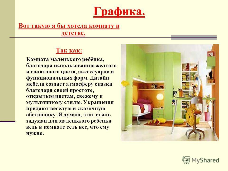 Вот такую я бы хотела комнату в детстве. Так как: Комната маленького ребёнка, благодаря использованию желтого и салатового цвета, аксессуаров и функциональных форм. Дизайн мебели создает атмосферу сказки благодаря своей простоте, открытым цветам, све