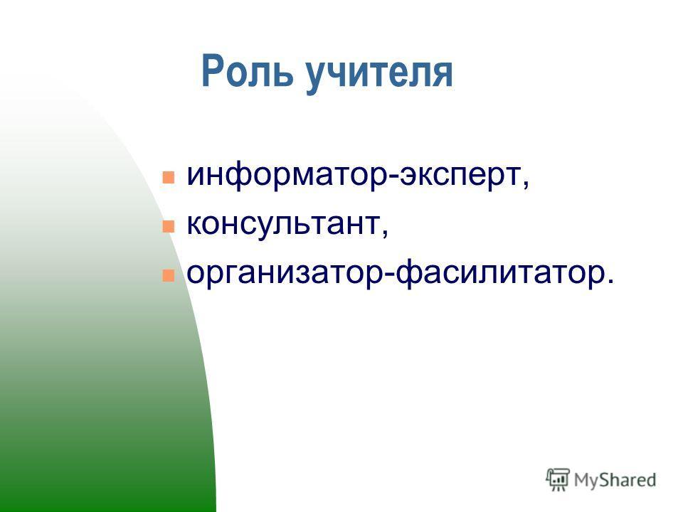 Роль учителя информатор-эксперт, консультант, организатор-фасилитатор.