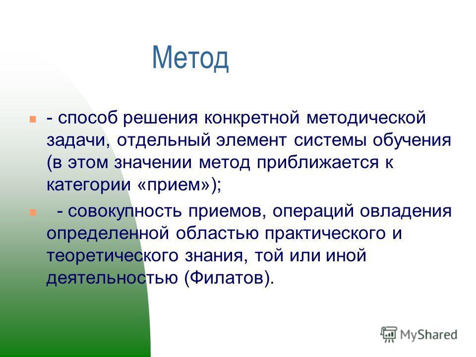 Метод - способ решения конкретной методической задачи, отдельный элемент системы обучения (в этом значении метод приближается к категории «прием»); - совокупность приемов, операций овладения определенной областью практического и теоретического знани