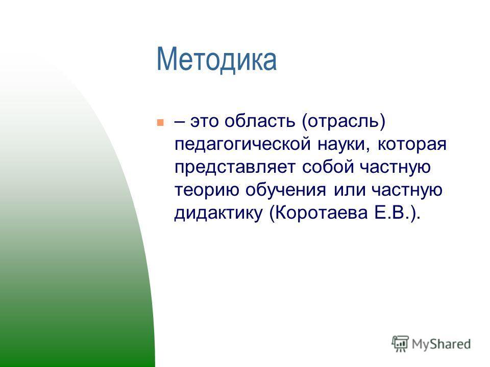 Методика – это область (отрасль) педагогической науки, которая представляет собой частную теорию обучения или частную дидактику (Коротаева Е.В.).