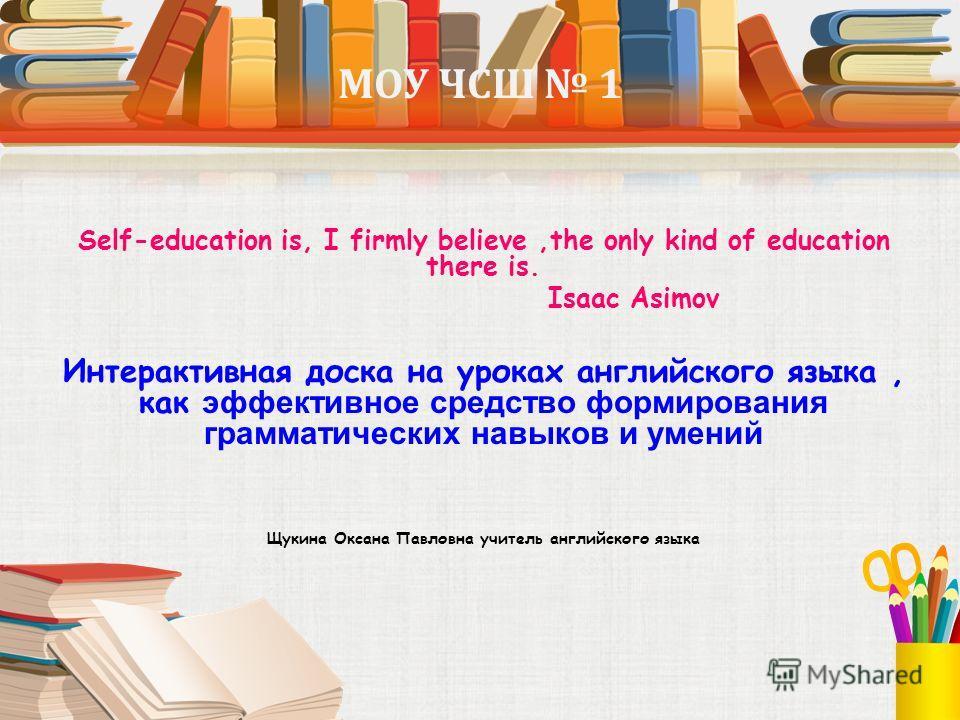 МОУ ЧСШ 1 Self-education is, I firmly believe,the only kind of education there is. Isaac Asimov Интерактивная доска на уроках английского языка, как эффективное средство формирования грамматических навыков и умений Щукина Оксана Павловна учитель англ