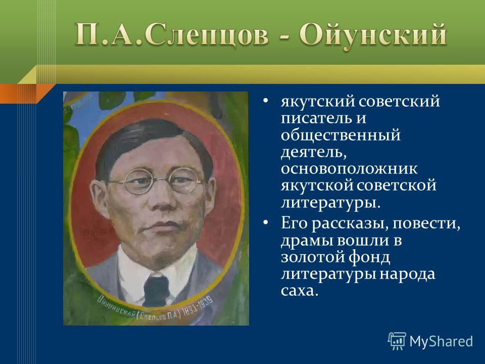 якутский советский писатель и общественный деятель, основоположник якутской советской литературы. Его рассказы, повести, драмы вошли в золотой фонд литературы народа саха.