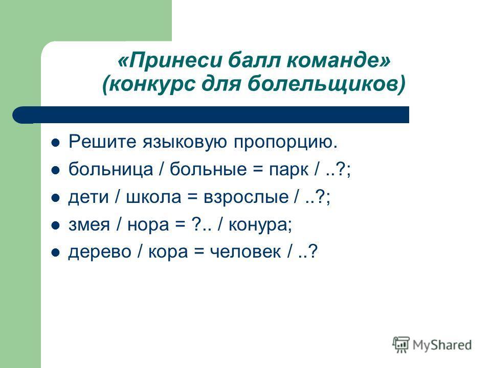 «Принеси балл команде» (конкурс для болельщиков) Решите языковую пропорцию. больница / больные = парк /..?; дети / школа = взрослые /..?; змея / нора = ?.. / конура; дерево / кора = человек /..?