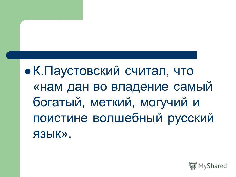 К.Паустовский считал, что «нам дан во владение самый богатый, меткий, могучий и поистине волшебный русский язык».