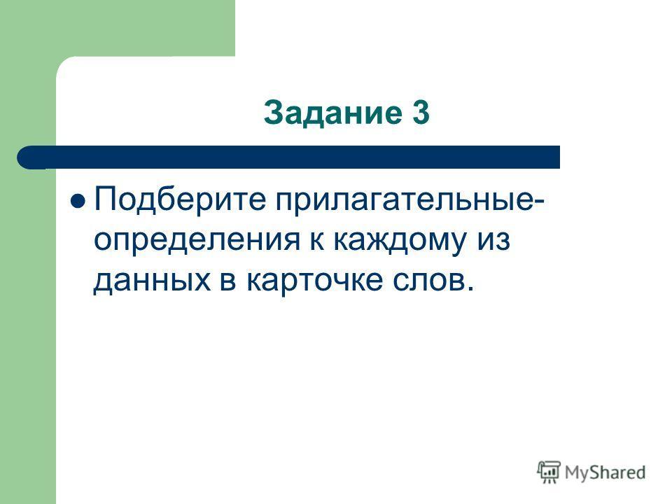 Задание 3 Подберите прилагательные- определения к каждому из данных в карточке слов.