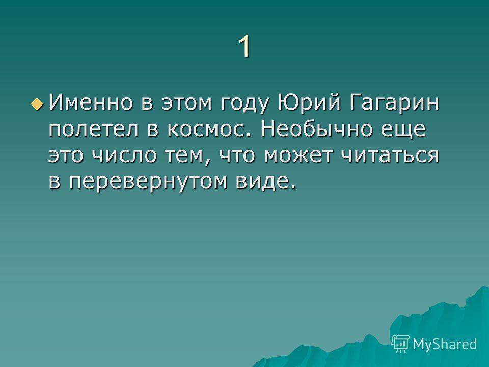 1 Именно в этом году Юрий Гагарин полетел в космос. Необычно еще это число тем, что может читаться в перевернутом виде. Именно в этом году Юрий Гагарин полетел в космос. Необычно еще это число тем, что может читаться в перевернутом виде.