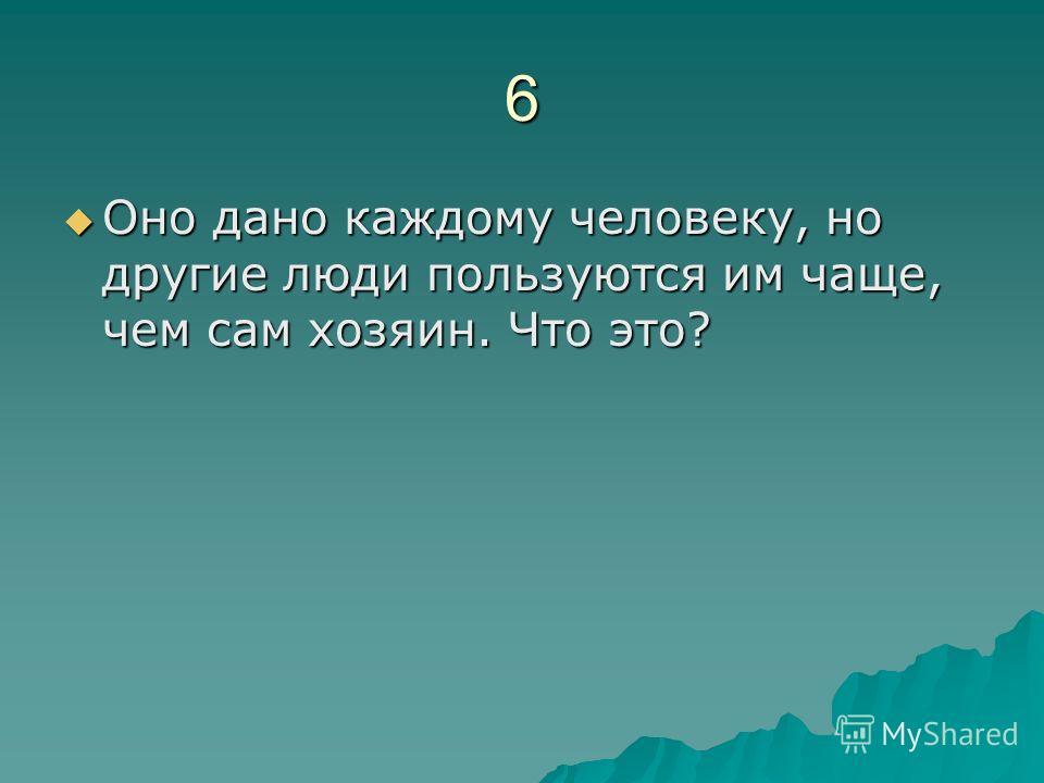 6 Оно дано каждому человеку, но другие люди пользуются им чаще, чем сам хозяин. Что это? Оно дано каждому человеку, но другие люди пользуются им чаще, чем сам хозяин. Что это?