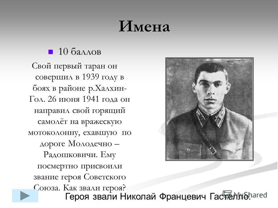 10 баллов 10 баллов Свой первый таран он совершил в 1939 году в боях в районе р.Халхин- Гол. 26 июня 1941 года он направил свой горящий самолёт на вражескую мотоколонну, ехавшую по дороге Молодечно – Радошковичи. Ему посмертно присвоили звание героя