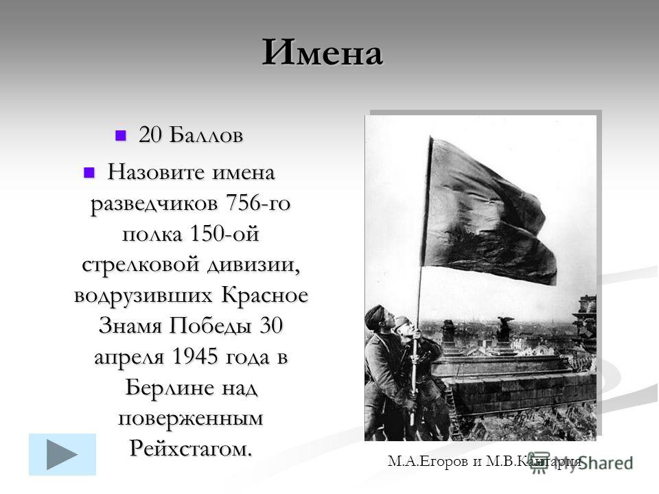 20 Баллов 20 Баллов Назовите имена разведчиков 756-го полка 150-ой стрелковой дивизии, водрузивших Красное Знамя Победы 30 апреля 1945 года в Берлине над поверженным Рейхстагом. Назовите имена разведчиков 756-го полка 150-ой стрелковой дивизии, водру