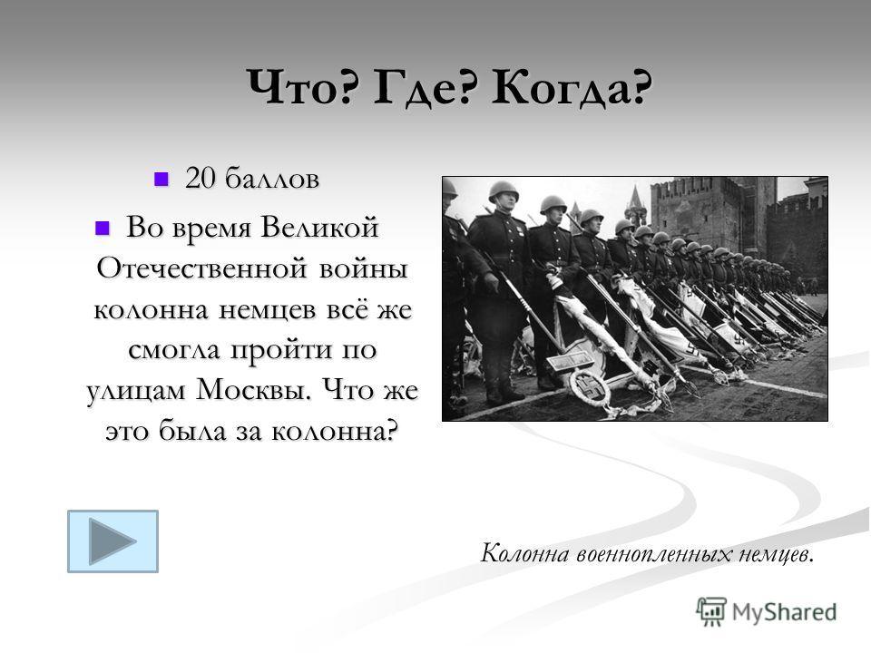 20 баллов 20 баллов Во время Великой Отечественной войны колонна немцев всё же смогла пройти по улицам Москвы. Что же это была за колонна? Во время Великой Отечественной войны колонна немцев всё же смогла пройти по улицам Москвы. Что же это была за к