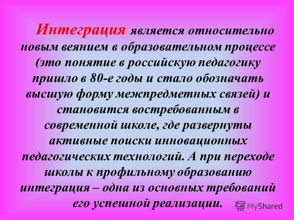 Интеграция является относительно новым веянием в образовательном процессе (это понятие в российскую педагогику пришло в 80-е годы и стало обозначать высшую форму межпредметных связей) и становится востребованным в современной школе, где развернуты ак
