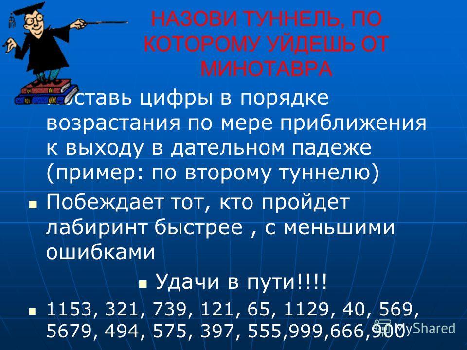 НАЗОВИ ТУННЕЛЬ, ПО КОТОРОМУ УЙДЕШЬ ОТ МИНОТАВРА Поставь цифры в порядке возрастания по мере приближения к выходу в дательном падеже (пример: по второму туннелю) Побеждает тот, кто пройдет лабиринт быстрее, с меньшими ошибками Удачи в пути!!!! 1153, 3