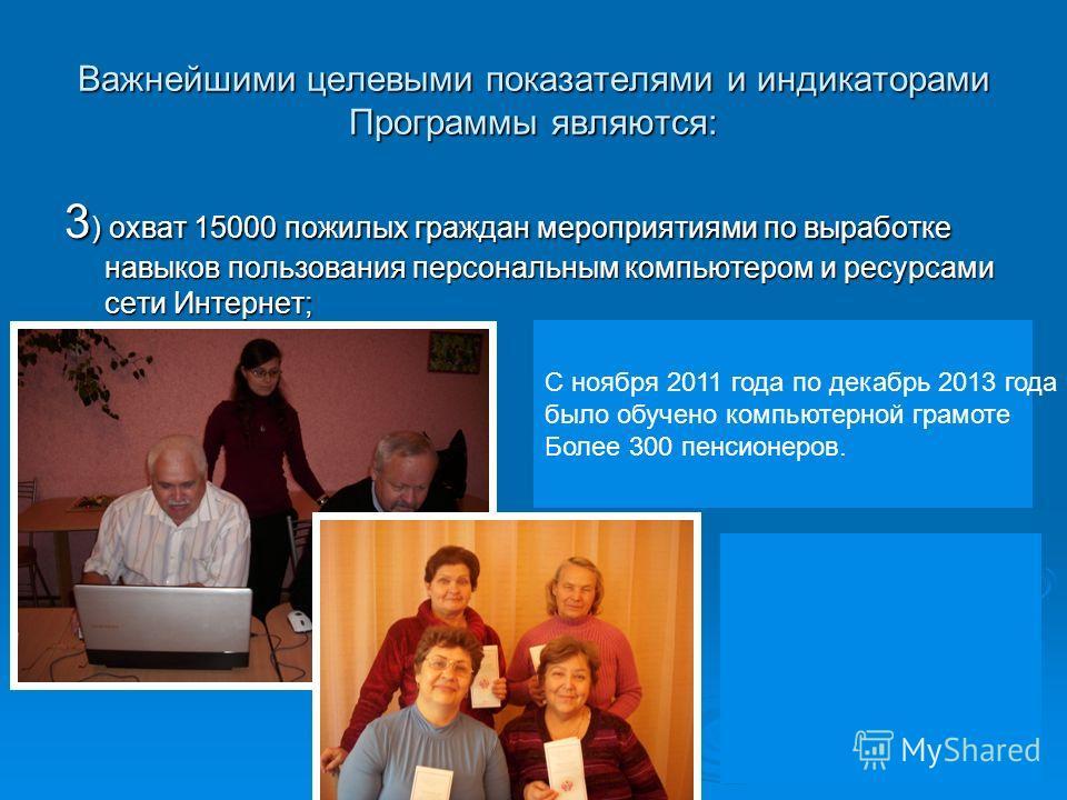 Важнейшими целевыми показателями и индикаторами Программы являются: 3 ) охват 15000 пожилых граждан мероприятиями по выработке навыков пользования персональным компьютером и ресурсами сети Интернет; С ноября 2011 года по декабрь 2013 года было обучен