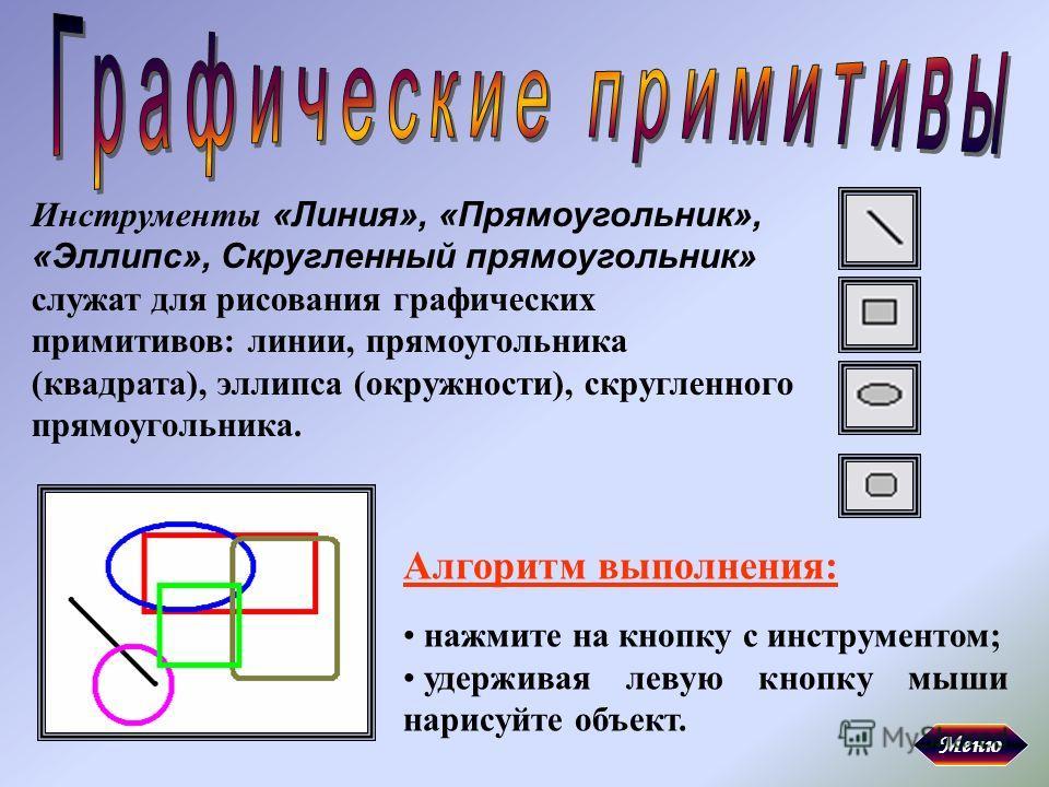 Инструменты «Линия», «Прямоугольник», «Эллипс», Скругленный прямоугольник» служат для рисования графических примитивов: линии, прямоугольника (квадрата), эллипса (окружности), скругленного прямоугольника. Алгоритм выполнения: нажмите на кнопку с инст