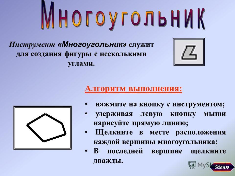 Инструмент «Многоугольник» служит для создания фигуры с несколькими углами. Алгоритм выполнения: нажмите на кнопку с инструментом; удерживая левую кнопку мыши нарисуйте прямую линию; Щелкните в месте расположения каждой вершины многоугольника; В посл