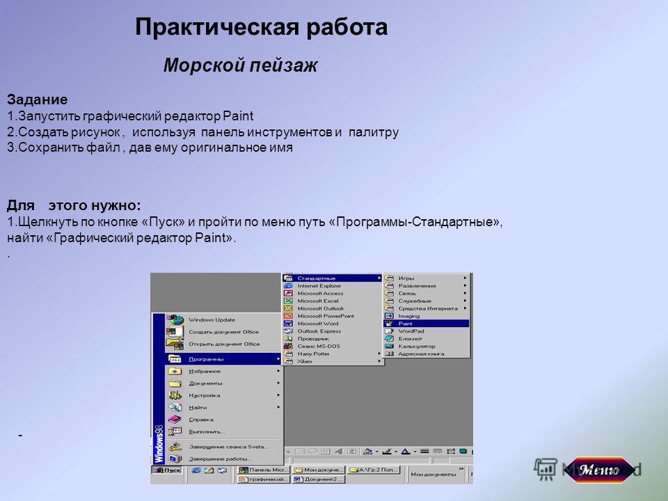 Практическая работа Задание 1.Запустить графический редактор Paint 2.Создать рисунок, используя панель инструментов и палитру 3.Сохранить файл, дав ему оригинальное имя Для этого нужно: 1.Щелкнуть по кнопке «Пуск» и пройти по меню путь «Программы-Ста