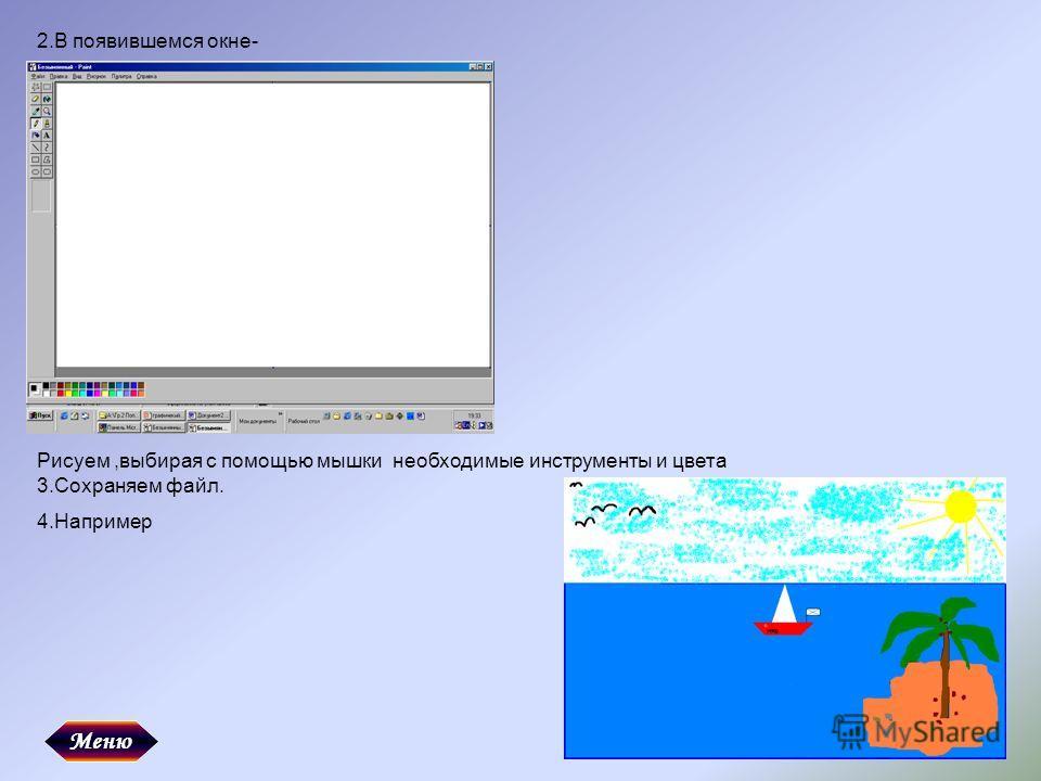 2.В появившемся окне- Рисуем,выбирая с помощью мышки необходимые инструменты и цвета 3.Сохраняем файл. 4.Например Меню