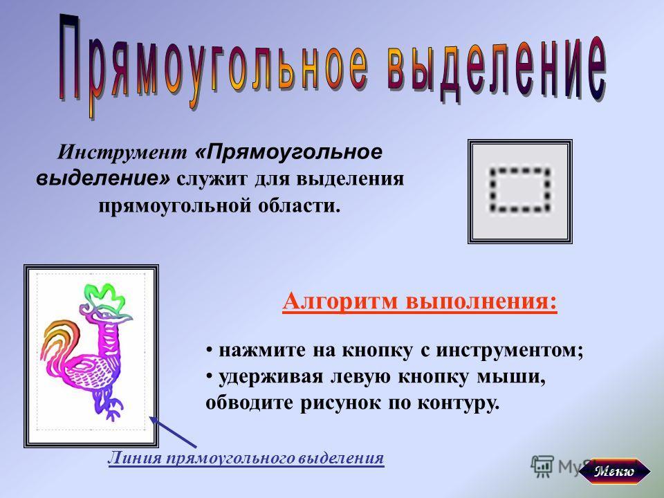 Инструмент «Прямоугольное выделение» служит для выделения прямоугольной области. Алгоритм выполнения: нажмите на кнопку с инструментом; удерживая левую кнопку мыши, обводите рисунок по контуру. Линия прямоугольного выделения Меню