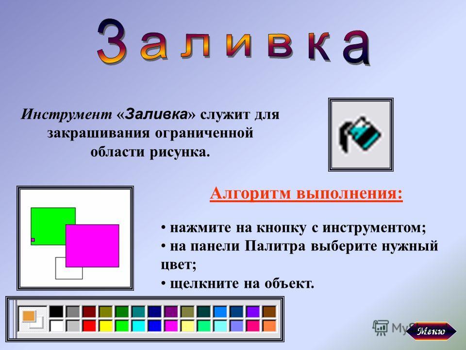 Инструмент « Заливка » служит для закрашивания ограниченной области рисунка. Алгоритм выполнения: нажмите на кнопку с инструментом; на панели Палитра выберите нужный цвет; щелкните на объект. Меню